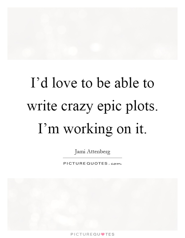 I'd love to be able to write crazy epic plots. I'm working on it Picture Quote #1