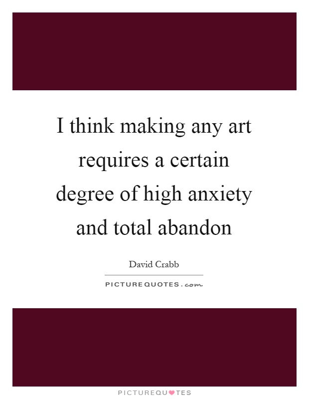 I think making any art requires a certain degree of high anxiety and total abandon Picture Quote #1