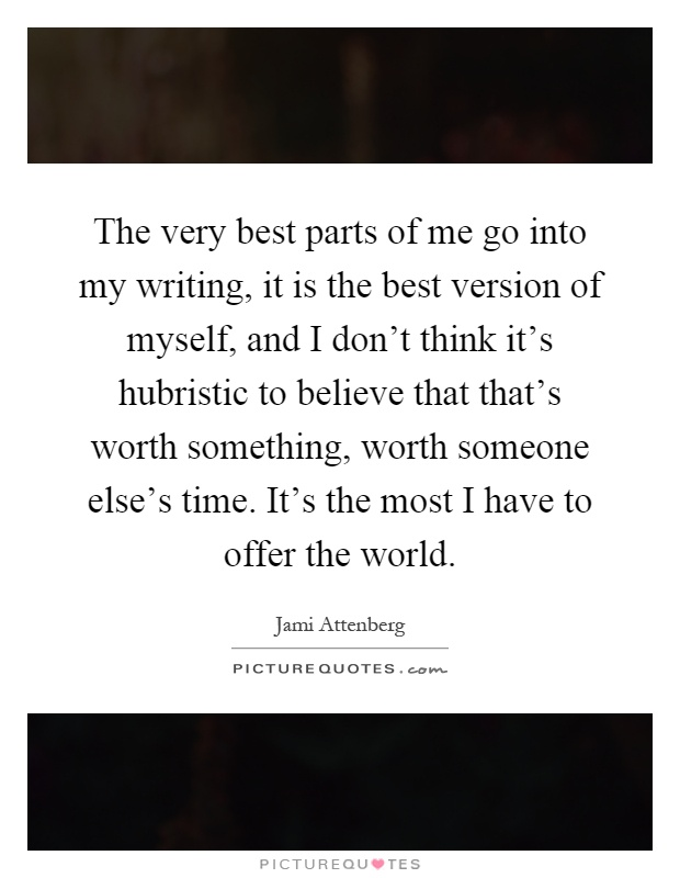 The very best parts of me go into my writing, it is the best version of myself, and I don't think it's hubristic to believe that that's worth something, worth someone else's time. It's the most I have to offer the world Picture Quote #1