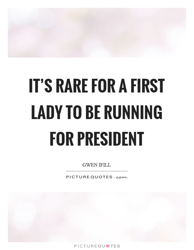 It's rare for a first lady to be running for president Picture Quote #1