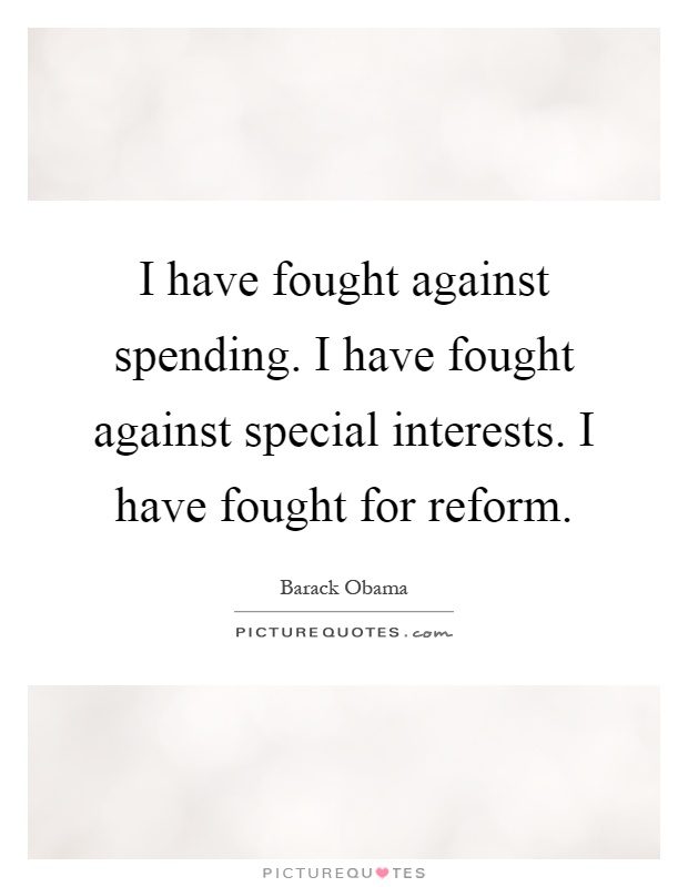 I have fought against spending. I have fought against special interests. I have fought for reform Picture Quote #1