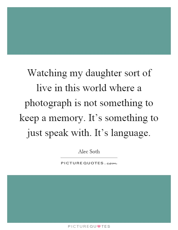 Watching my daughter sort of live in this world where a photograph is not something to keep a memory. It's something to just speak with. It's language Picture Quote #1