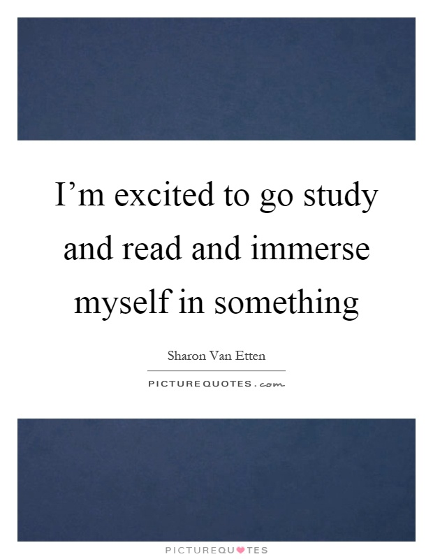 I'm excited to go study and read and immerse myself in something Picture Quote #1