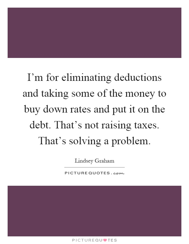 I'm for eliminating deductions and taking some of the money to buy down rates and put it on the debt. That's not raising taxes. That's solving a problem Picture Quote #1