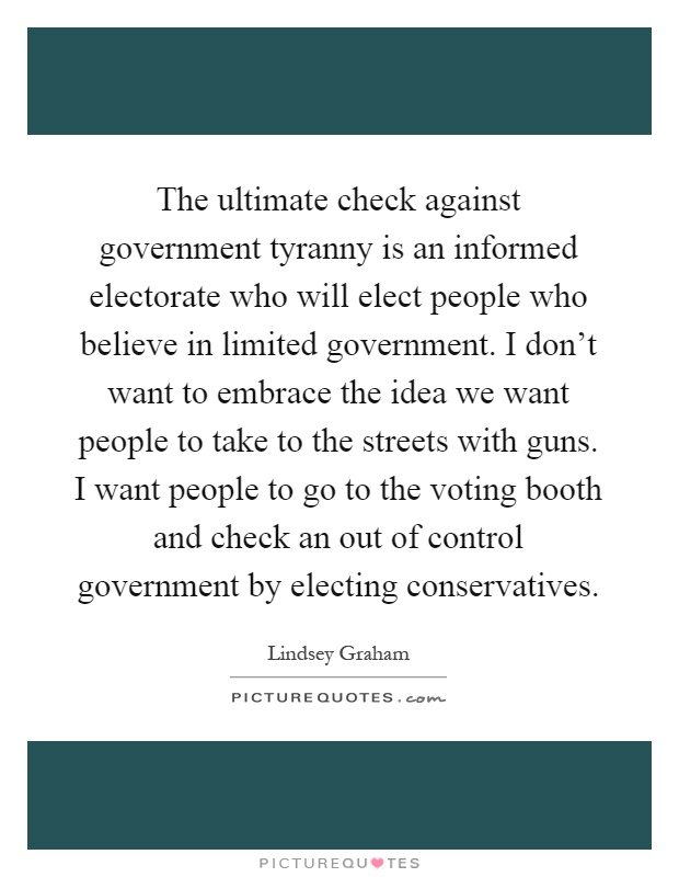 The ultimate check against government tyranny is an informed electorate who will elect people who believe in limited government. I don't want to embrace the idea we want people to take to the streets with guns. I want people to go to the voting booth and check an out of control government by electing conservatives Picture Quote #1