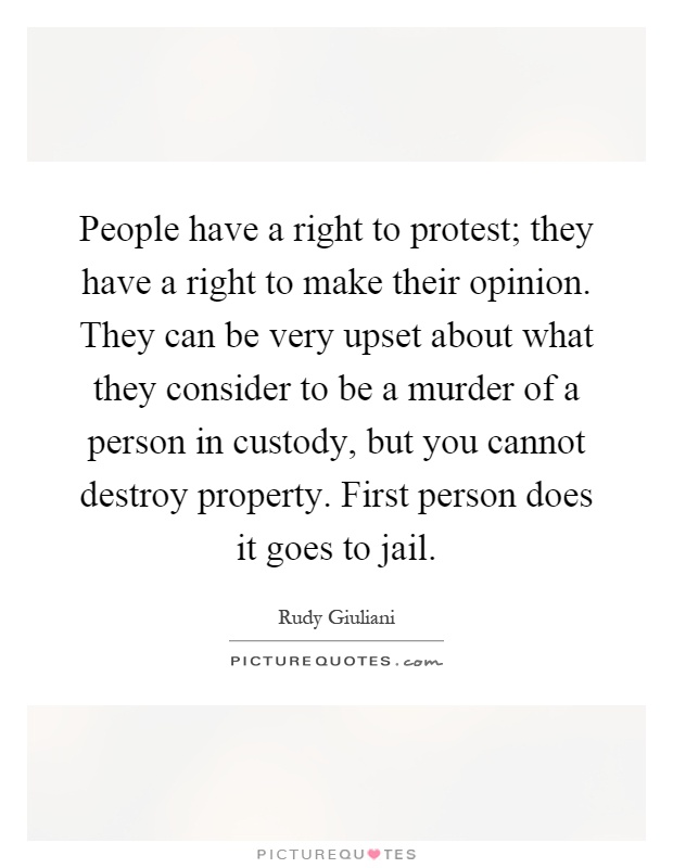 People have a right to protest; they have a right to make their opinion. They can be very upset about what they consider to be a murder of a person in custody, but you cannot destroy property. First person does it goes to jail Picture Quote #1