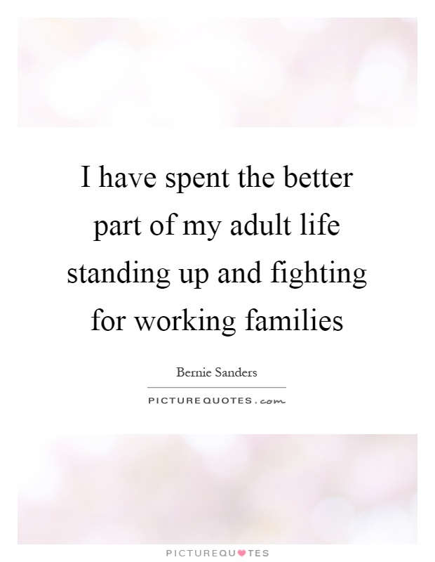 I have spent the better part of my adult life standing up and fighting for working families Picture Quote #1