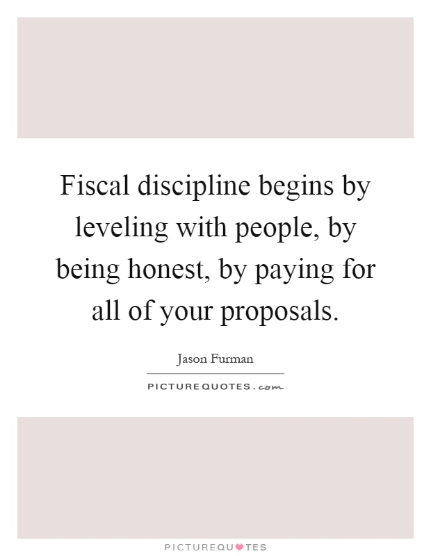 Fiscal discipline begins by leveling with people, by being honest, by paying for all of your proposals Picture Quote #1