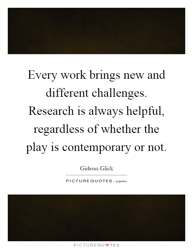 Every work brings new and different challenges. Research is always helpful, regardless of whether the play is contemporary or not Picture Quote #1