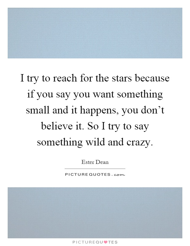 I try to reach for the stars because if you say you want something small and it happens, you don't believe it. So I try to say something wild and crazy Picture Quote #1
