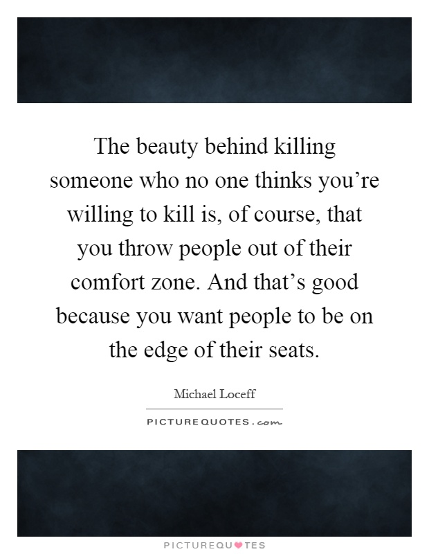 The beauty behind killing someone who no one thinks you're willing to kill is, of course, that you throw people out of their comfort zone. And that's good because you want people to be on the edge of their seats Picture Quote #1