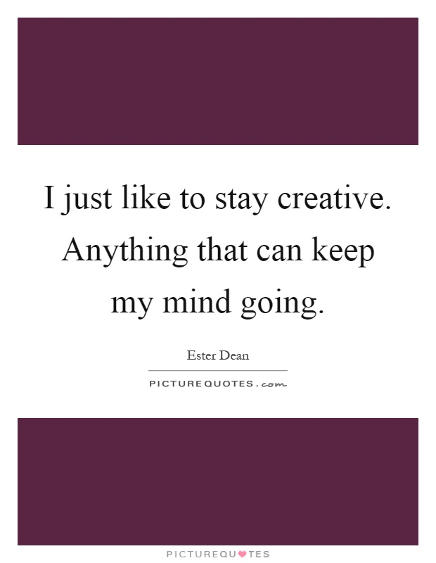I just like to stay creative. Anything that can keep my mind going Picture Quote #1