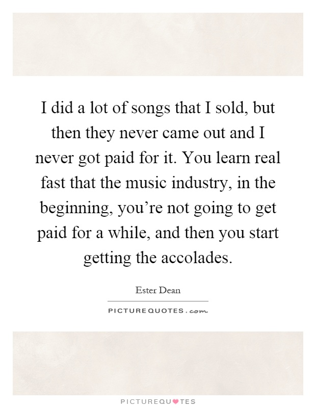 I did a lot of songs that I sold, but then they never came out and I never got paid for it. You learn real fast that the music industry, in the beginning, you're not going to get paid for a while, and then you start getting the accolades Picture Quote #1