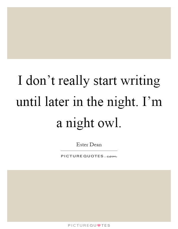 I Donu0027t Really Start Writing Until Later In The Night. Iu0027m A Night Owl