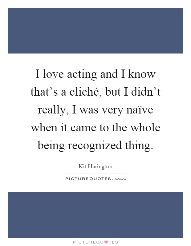 I love acting and I know that's a cliché, but I didn't really, I was very naïve when it came to the whole being recognized thing Picture Quote #1