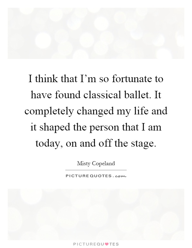 I think that I'm so fortunate to have found classical ballet. It completely changed my life and it shaped the person that I am today, on and off the stage Picture Quote #1
