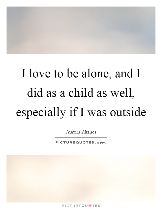 love to be alone, and I did as a child as well, especially if I was ...