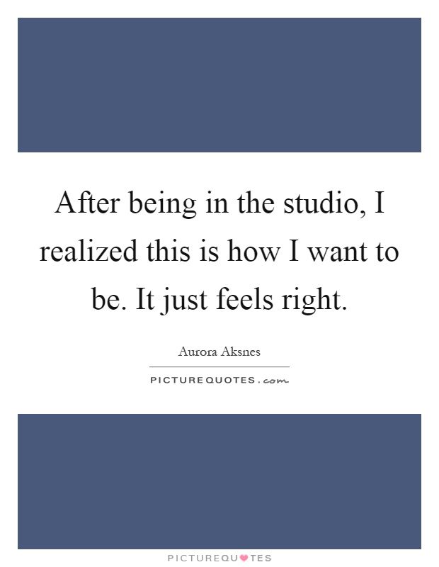After being in the studio, I realized this is how I want to be. It just feels right Picture Quote #1