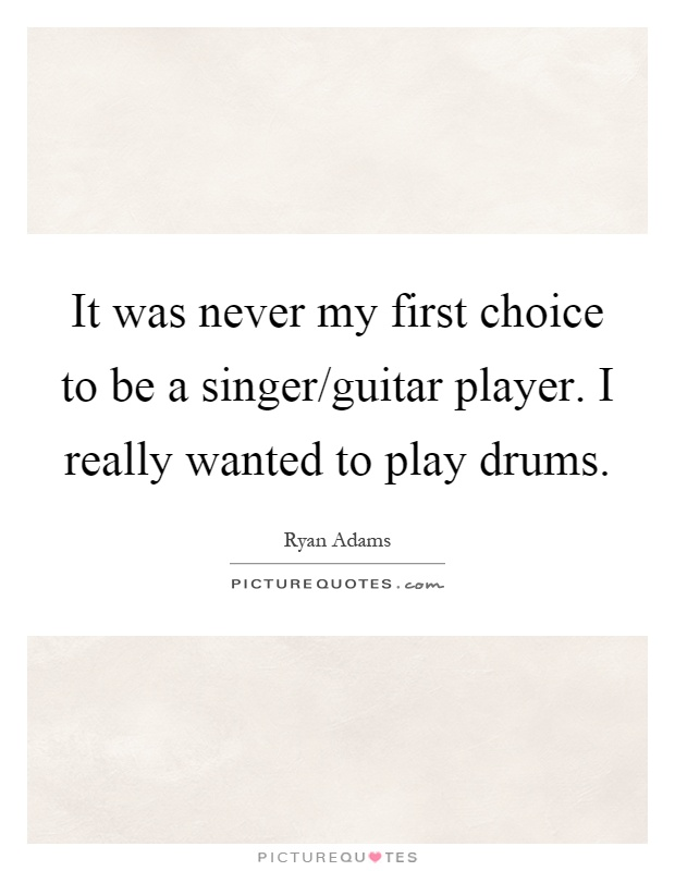 It was never my first choice to be a singer/guitar player. I really wanted to play drums Picture Quote #1