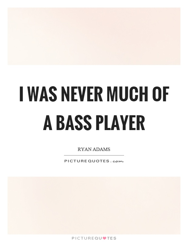 I was never much of a bass player Picture Quote #1