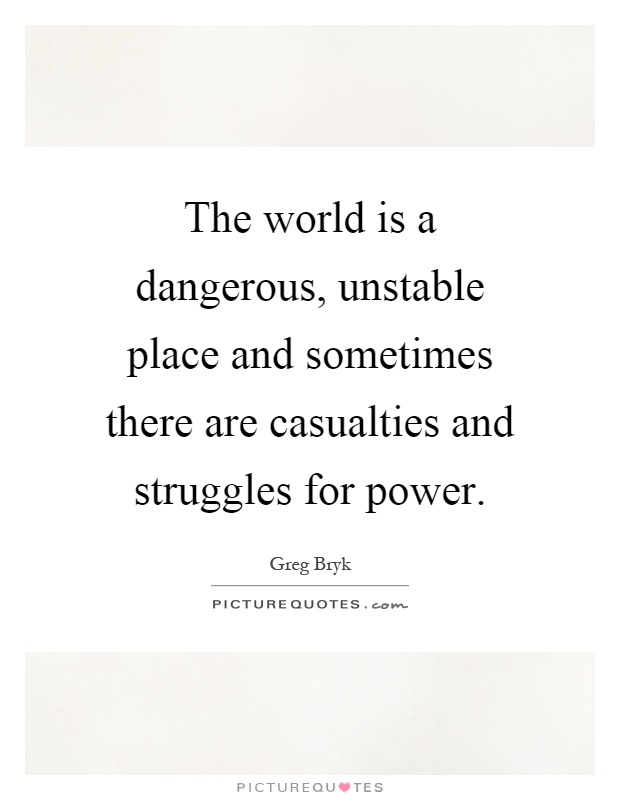 The world is a dangerous, unstable place and sometimes there are casualties and struggles for power Picture Quote #1