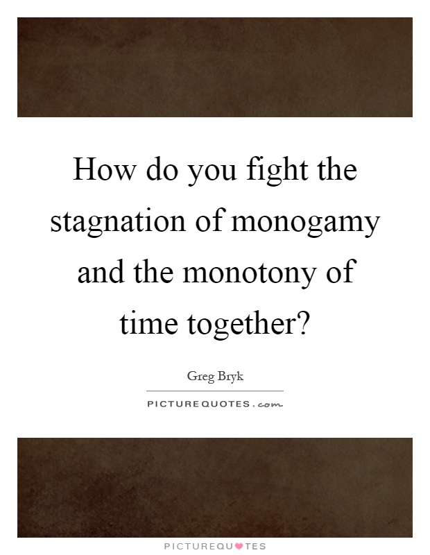 How do you fight the stagnation of monogamy and the monotony of time together? Picture Quote #1