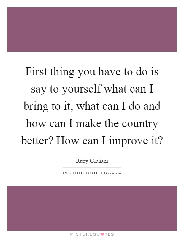First thing you have to do is say to yourself what can I bring to it, what can I do and how can I make the country better? How can I improve it? Picture Quote #1