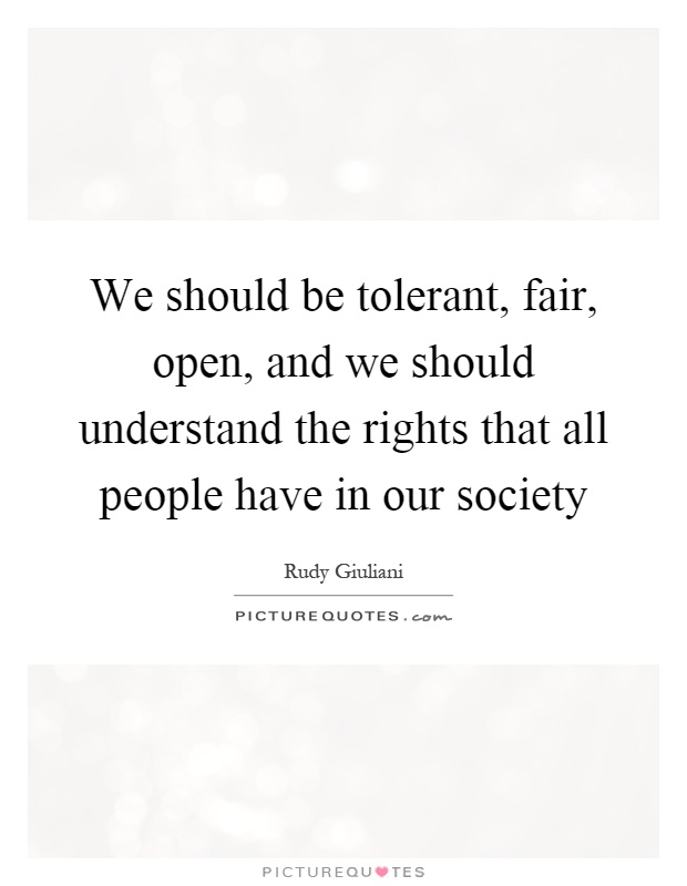 We should be tolerant, fair, open, and we should understand the rights that all people have in our society Picture Quote #1