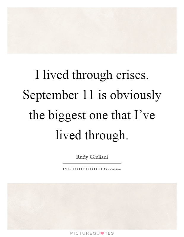 I lived through crises. September 11 is obviously the biggest one that I've lived through Picture Quote #1