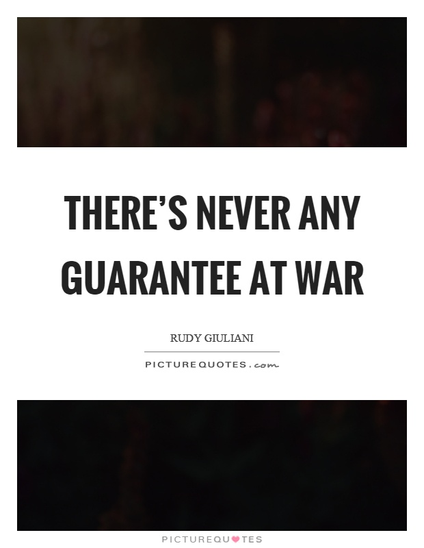 There's never any guarantee at war Picture Quote #1