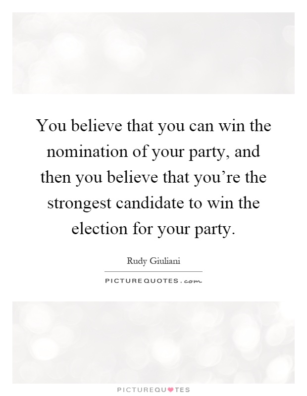 You believe that you can win the nomination of your party, and then you believe that you're the strongest candidate to win the election for your party Picture Quote #1