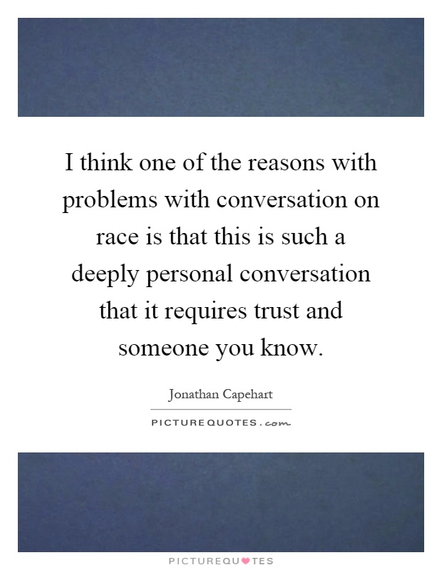 I think one of the reasons with problems with conversation on race is that this is such a deeply personal conversation that it requires trust and someone you know Picture Quote #1