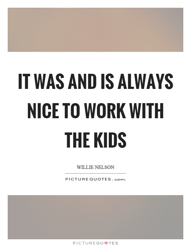 It was and is always nice to work with the kids Picture Quote #1