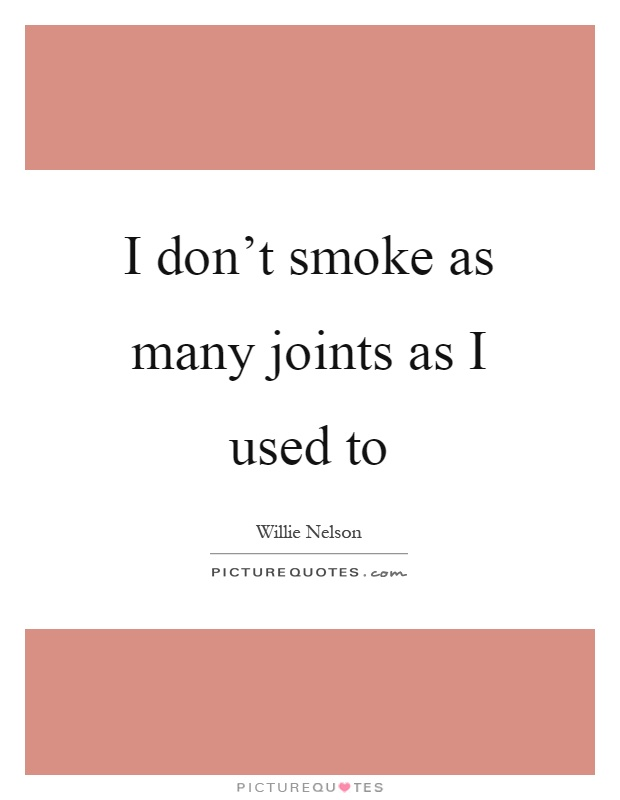 I don't smoke as many joints as I used to Picture Quote #1