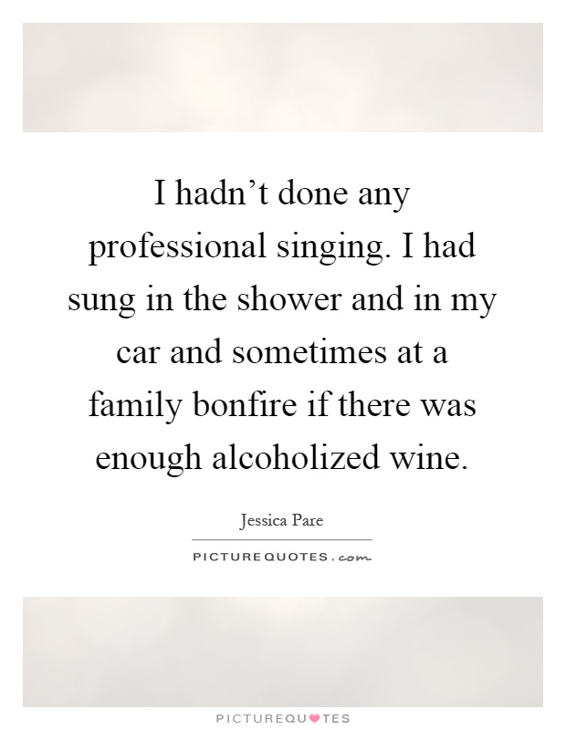 I hadn't done any professional singing. I had sung in the shower and in my car and sometimes at a family bonfire if there was enough alcoholized wine Picture Quote #1