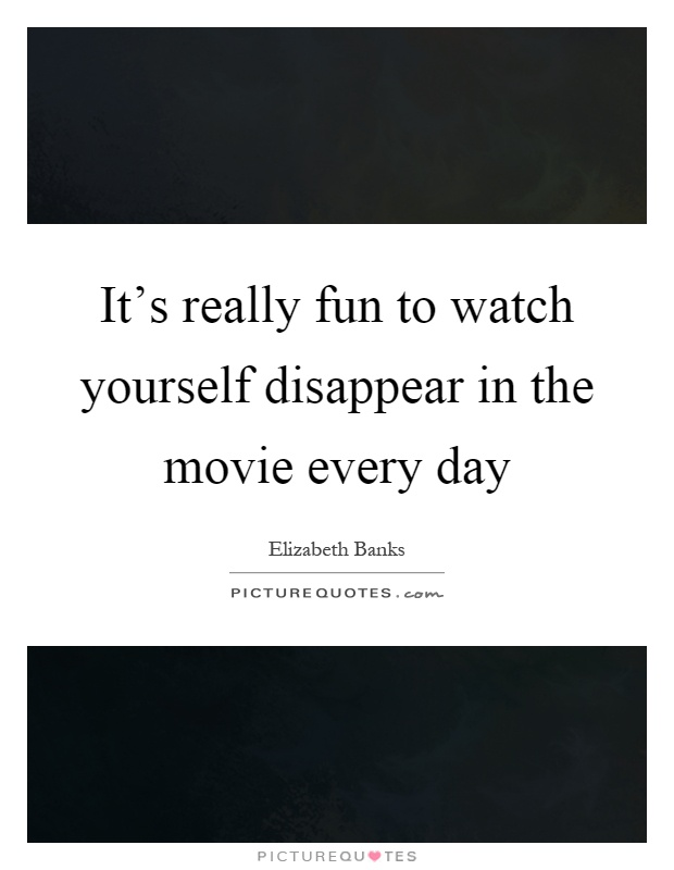 It's really fun to watch yourself disappear in the movie every day Picture Quote #1