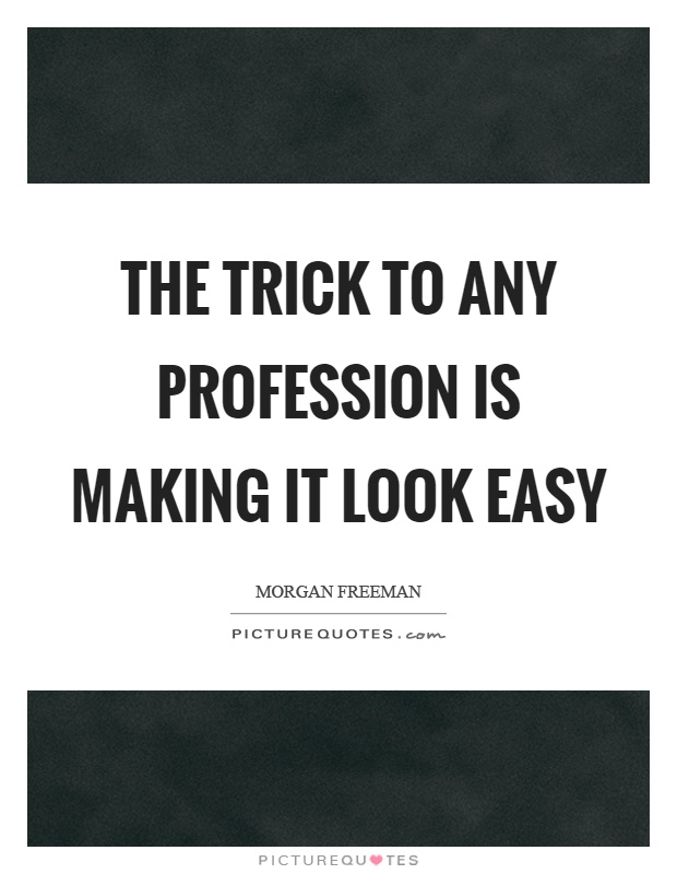 The trick to any profession is making it look easy Picture Quote #1
