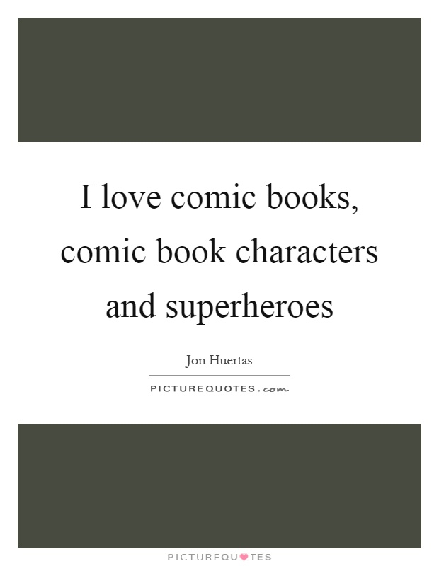 I love comic books, comic book characters and superheroes Picture Quote #1