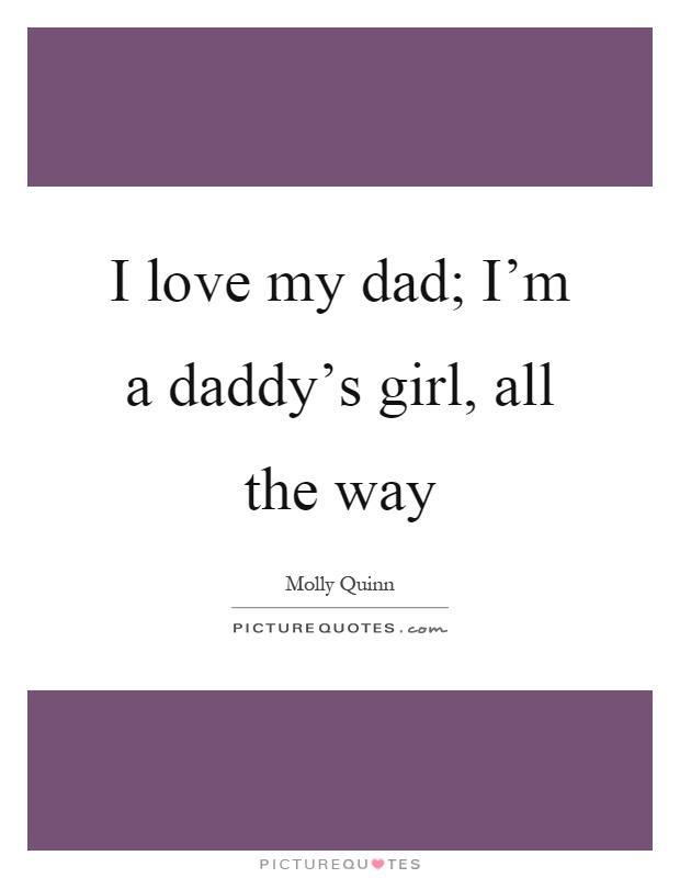 I love my dad; I'm a daddy's girl, all the way Picture Quote #1