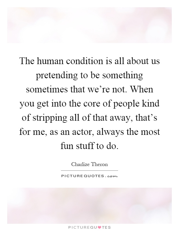 The human condition is all about us pretending to be something sometimes that we're not. When you get into the core of people kind of stripping all of that away, that's for me, as an actor, always the most fun stuff to do Picture Quote #1