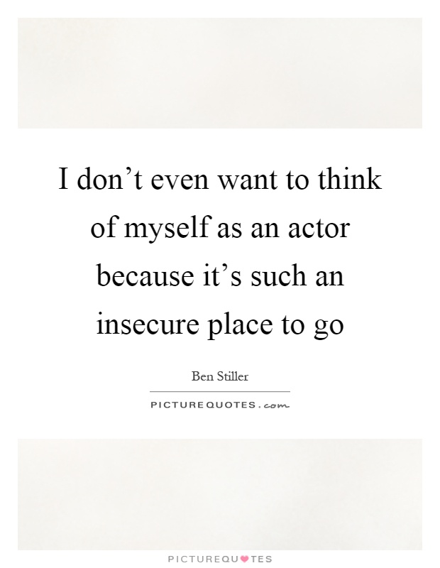 I don't even want to think of myself as an actor because it's such an insecure place to go Picture Quote #1