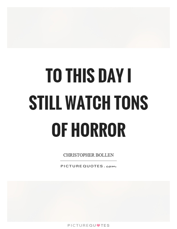 To this day I still watch tons of horror Picture Quote #1