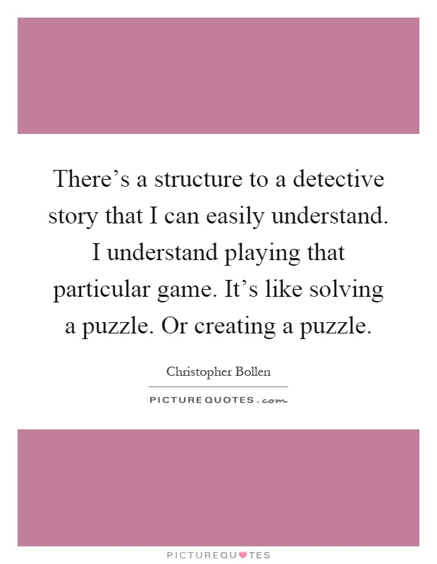 There's a structure to a detective story that I can easily understand. I understand playing that particular game. It's like solving a puzzle. Or creating a puzzle Picture Quote #1