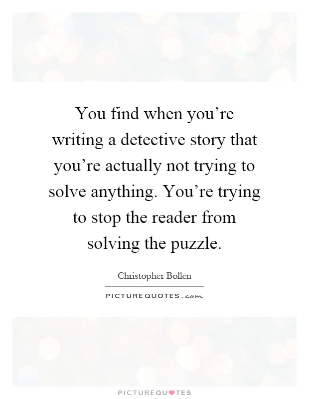 You find when you're writing a detective story that you're actually not trying to solve anything. You're trying to stop the reader from solving the puzzle Picture Quote #1