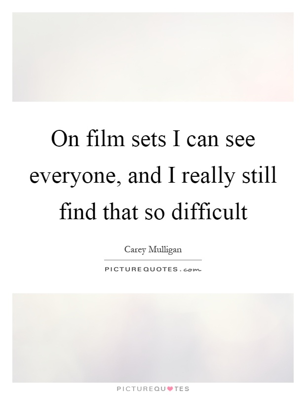 On film sets I can see everyone, and I really still find that so difficult Picture Quote #1