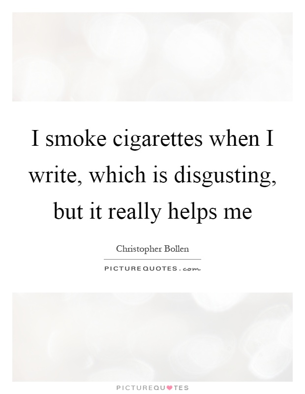 I smoke cigarettes when I write, which is disgusting, but it really helps me Picture Quote #1