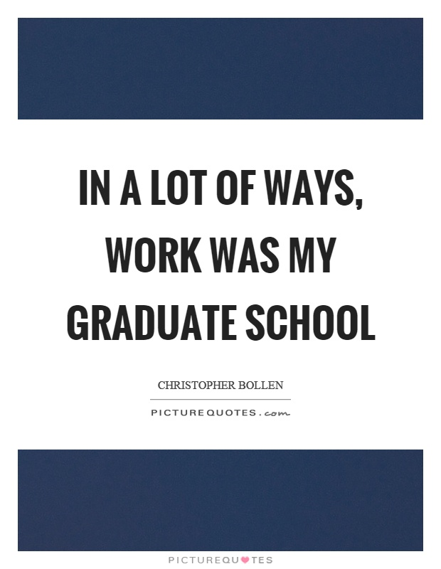 In a lot of ways, work was my graduate school Picture Quote #1