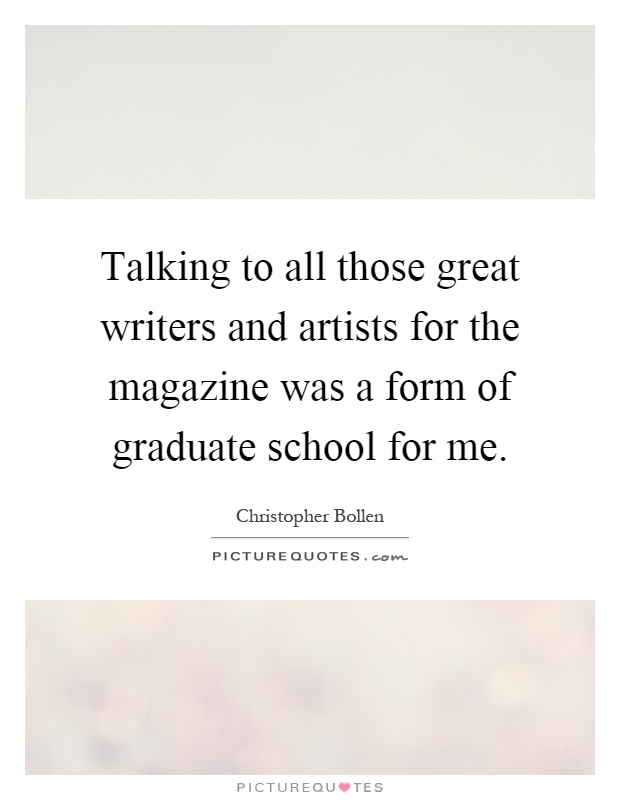 Talking to all those great writers and artists for the magazine was a form of graduate school for me Picture Quote #1