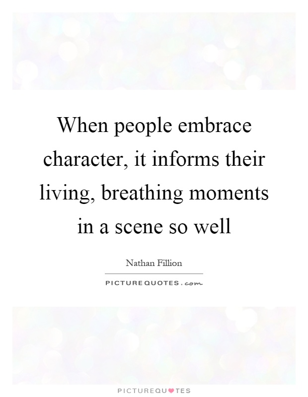 When people embrace character, it informs their living, breathing moments in a scene so well Picture Quote #1