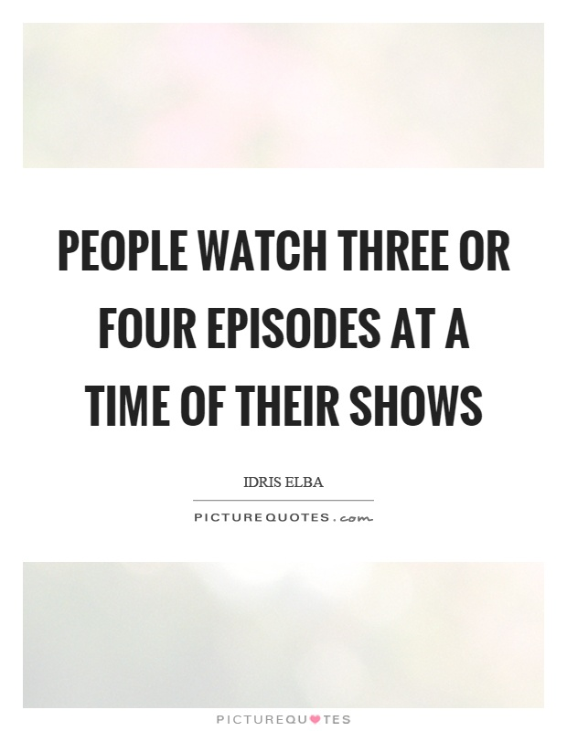People watch three or four episodes at a time of their shows Picture Quote #1